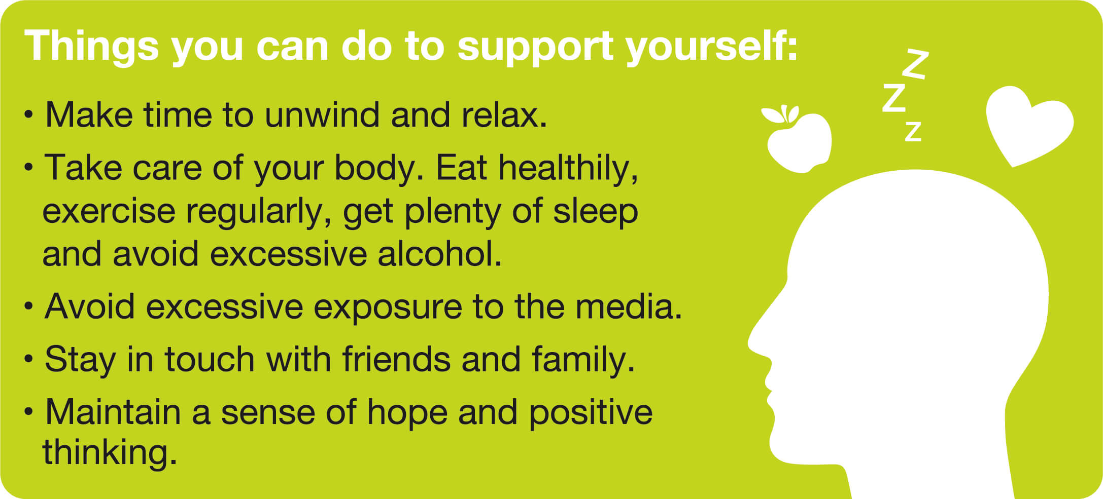 Things you can do to support yourself: Make time to unwind and relax; Take care of your body; Eat healthily, exercise regularly, get plenty of sleep and avoid excessive alcohol; Avoid excessive exposure to the media; Stay in touch with friends and family; Maintain a sense of hope and positive thinking.