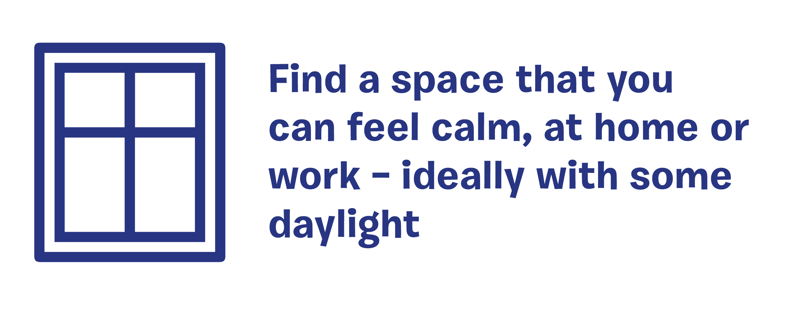 Find a space that you can feel calm, at home or work - ideally with some daylight