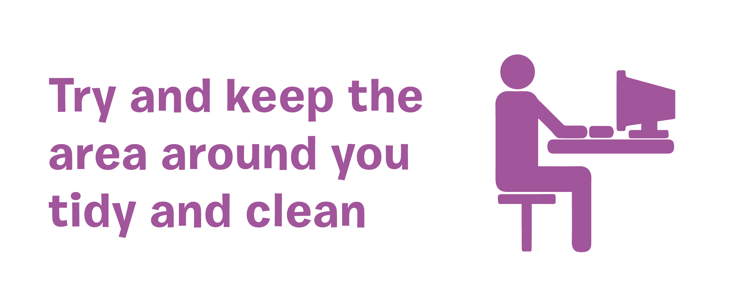 Try and keep the area around you tidy and clean