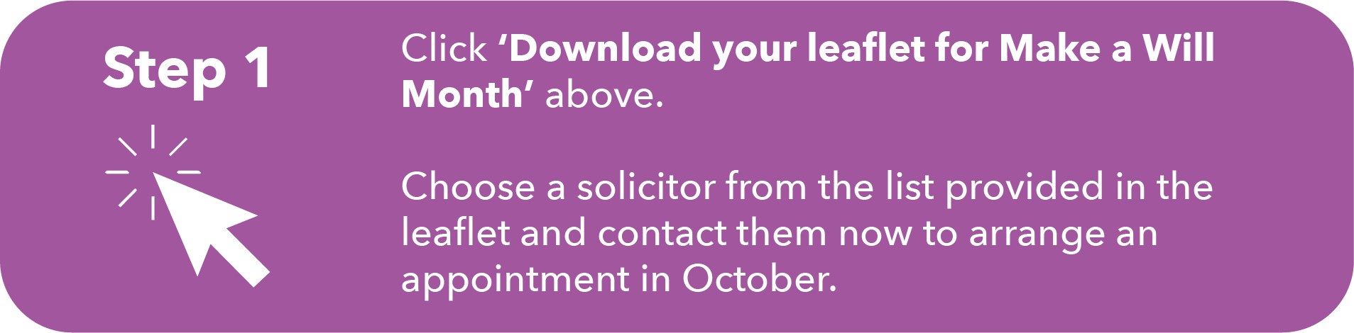 Image with written instructions. Step 1: Click 'Download your leaflet for Make a Will Month' above. Choose a solicitor from the list provided in the leaflet and contact them now to arrange an appointment in October.