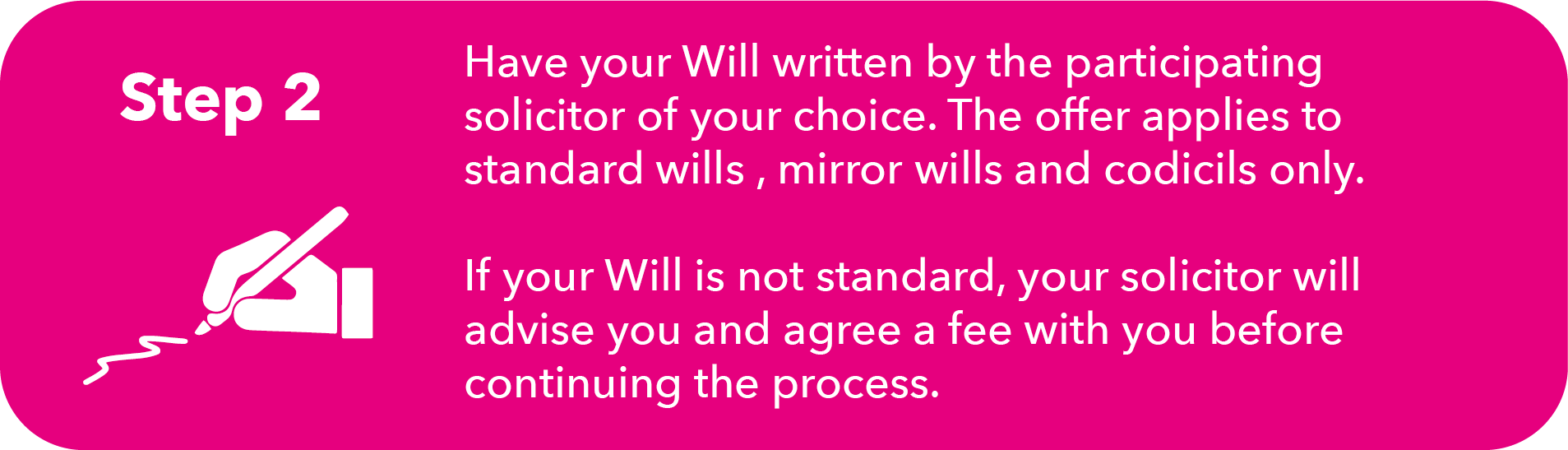Image with written instructions. Step 2: Have your will written by the participating solicitor of your choice. The offer applies to standard wills, mirror wills and codicils only. If your will is not standard, your solicitor will advise you and agree a fee with you before continuing the process.